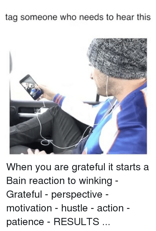 winking: tag someone who needs to hear this When you are grateful it starts a Bain reaction to winking - Grateful - perspective - motivation - hustle - action - patience - RESULTS ...