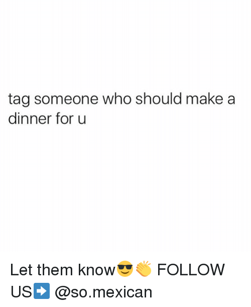 Memes, Tag Someone, and Mexican: tag someone who should make a  dinner for u Let them know😎👏 FOLLOW US➡️ @so.mexican