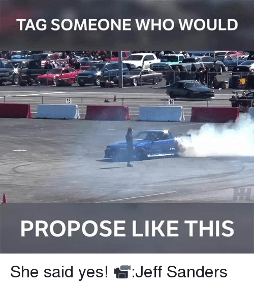 Memes, Tag Someone, and 🤖: TAG SOMEONE WHO WOULD  16  PROPOSE LIKE THIS She said yes! 📹:Jeff Sanders