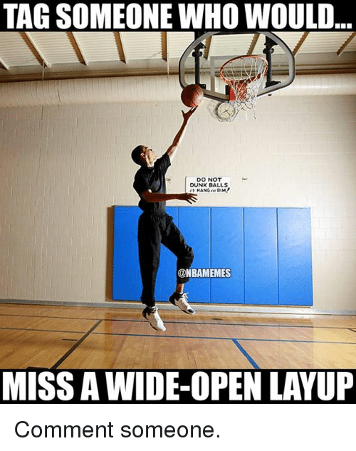 Nba: TAG SOMEONE WHO WOULD...  DO NOT  DUNK BALLS  HANG RIM!  @NBAMEMES  MISS AWIDE-OPEN LAYUP Comment someone.