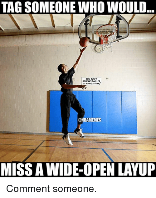 layup: TAG SOMEONE WHO WOULD  DO NOT  DUNK BALLS  @NBAMEMES  MISS A WIDE-OPEN LAYUP Comment someone.