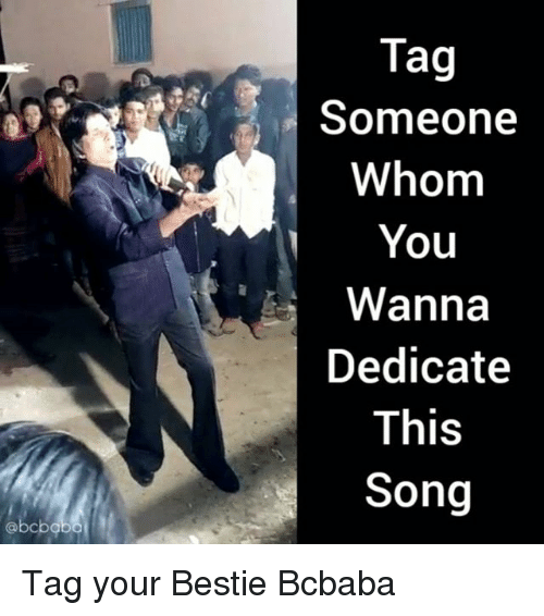 Memes, Tag Someone, and 🤖: Tag  Someone  Whom  You  Wanna  Dedicate  This  Song Tag your Bestie Bcbaba
