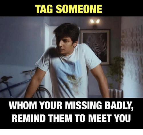 Remindes: TAG SOMEONE  WHOM YOUR MISSING BADLY,  REMIND THEM TO MEET YOU