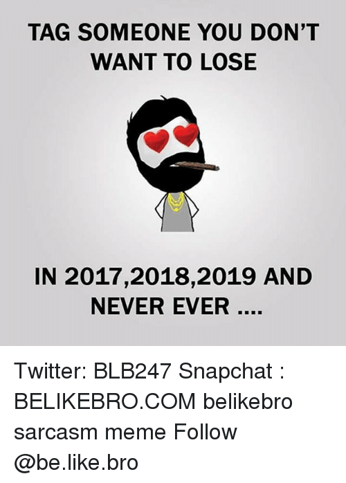 Be Like, Meme, and Memes: TAG SOMEONE YOU DON'T  WANT TO LOSE  IN 2017,2018,2019 AND  NEVER EVER Twitter: BLB247 Snapchat : BELIKEBRO.COM belikebro sarcasm meme Follow @be.like.bro