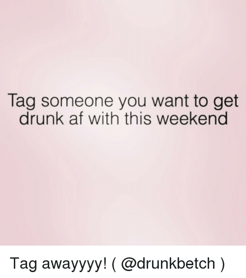 Af, Drunk, and Tag Someone: Tag someone you want to get  drunk af with this weekend Tag awayyyy! ( @drunkbetch )