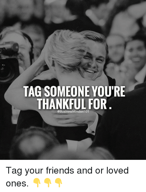 Friends, Memes, and Tag Someone: TAG SOMEONE YOU'RE  THANKFUL FOR  @BusinessMindset101 Tag your friends and or loved ones. 👇👇👇