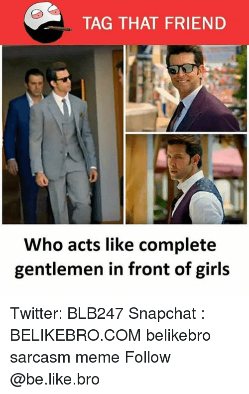 Be Like, Girls, and Meme: TAG THAT FRIEND  94  Who acts like complete  gentlemen in front of girls Twitter: BLB247 Snapchat : BELIKEBRO.COM belikebro sarcasm meme Follow @be.like.bro