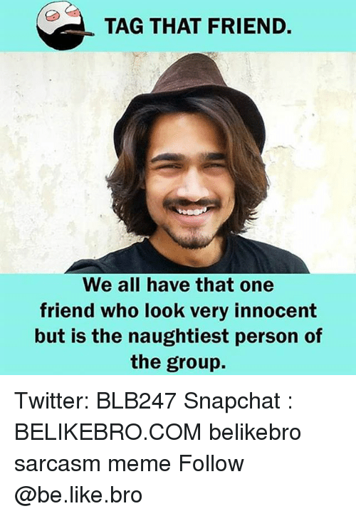 Be Like, Meme, and Memes: TAG THAT FRIEND.  We all have that one  friend who look very innocent  but is the naughtiest person of  the group. Twitter: BLB247 Snapchat : BELIKEBRO.COM belikebro sarcasm meme Follow @be.like.bro