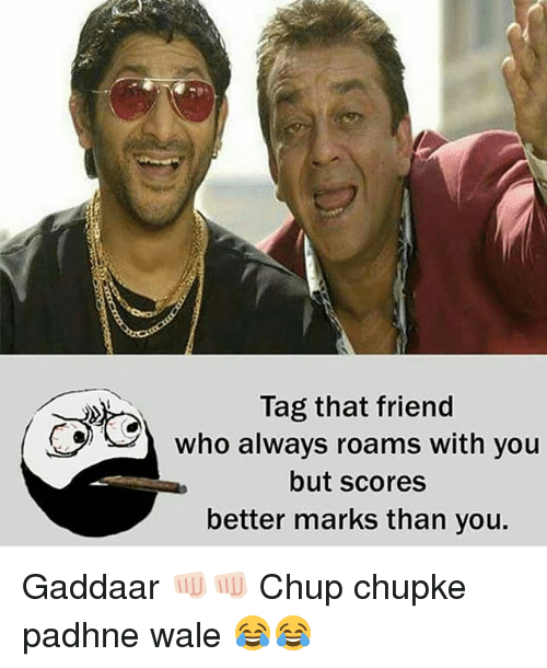 Dekh Bhai, International, and Wale: Tag that friend  who always roams with you  but scores  better marks than you. Gaddaar 👊🏻👊🏻 Chup chupke padhne wale 😂😂
