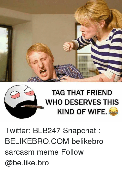 Be Like, Meme, and Memes: TAG THAT FRIEND  WHO DESERVES THIS  KIND OF WIFE. Twitter: BLB247 Snapchat : BELIKEBRO.COM belikebro sarcasm meme Follow @be.like.bro