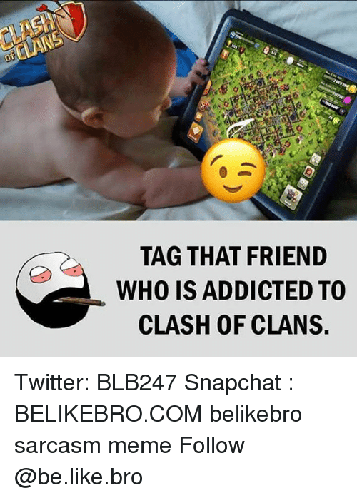 Clash of Clans: TAG THAT FRIEND  WHO IS ADDICTED TO  CLASH OF CLANS Twitter: BLB247 Snapchat : BELIKEBRO.COM belikebro sarcasm meme Follow @be.like.bro