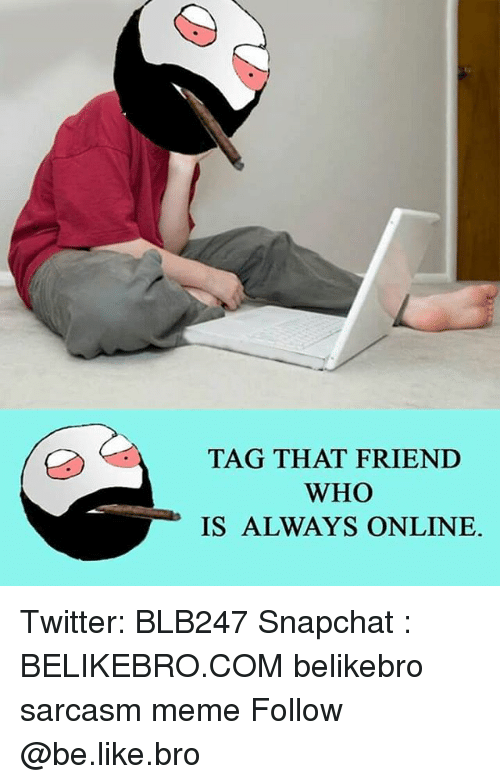 Memes, Sarcasm, and 🤖: TAG THAT FRIEND  WHO  IS ALWAYS ONLINE. Twitter: BLB247 Snapchat : BELIKEBRO.COM belikebro sarcasm meme Follow @be.like.bro