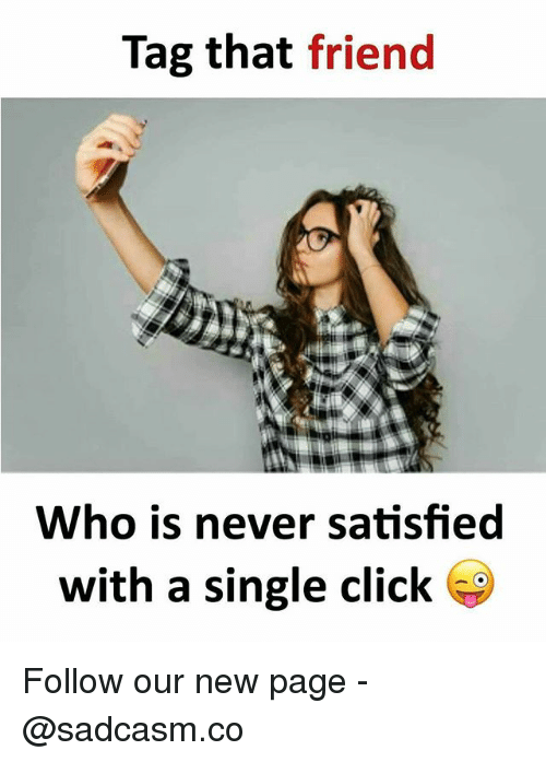 Click, Memes, and Never: Tag that friend  Who is never satisfied  with a single click Follow our new page - @sadcasm.co