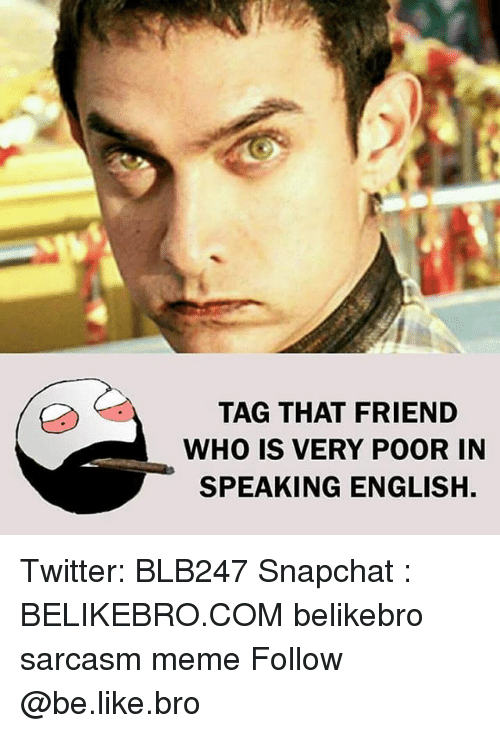 Be Like, Memes, and Snapchat: TAG THAT FRIEND  WHO IS VERY POOR IN  SPEAKING ENGLISH. Twitter: BLB247 Snapchat : BELIKEBRO.COM belikebro sarcasm meme Follow @be.like.bro