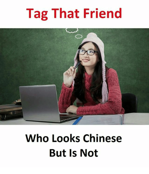 Chinese, Who, and Friend: Tag That Friend  Who Looks Chinese  But Is Not