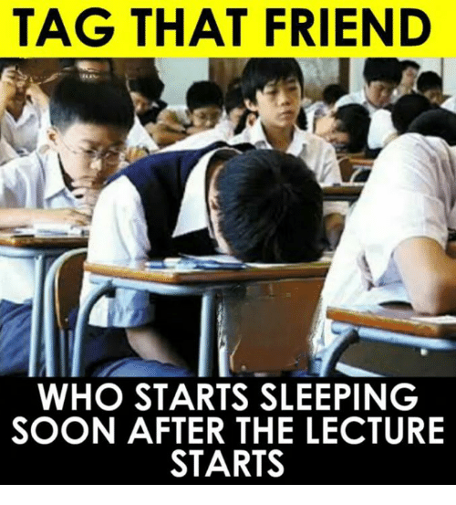 Memes, Soon..., and Sleeping: TAG THAT FRIEND  WHO STARTS SLEEPING  SOON AFTER THE LECTURE  STARTS