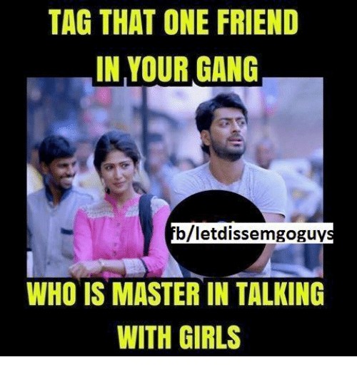 gangs: TAG THAT ONE FRIEND  IN YOUR GANG  blietdissemgoguy  WHO IS MASTER IN TALKING  WITH GIRLS