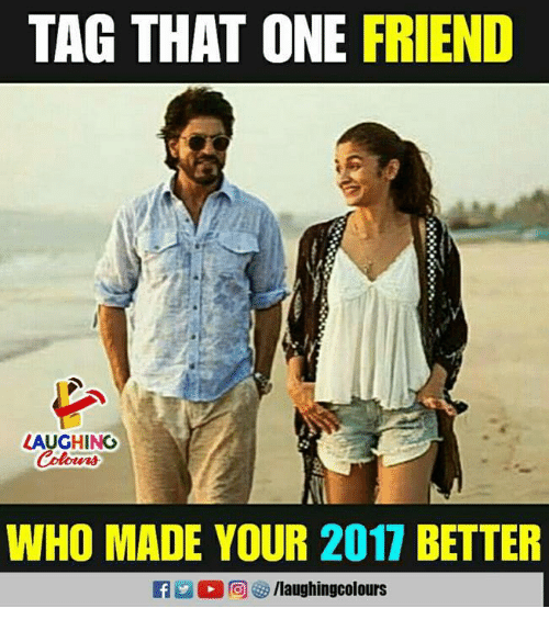Indianpeoplefacebook, Who, and One: TAG THAT ONE FRIEND  LAUGHINO  Colours  WHO MADE YOUR 2017 BETTER  2 @ 汐/laughingcolours