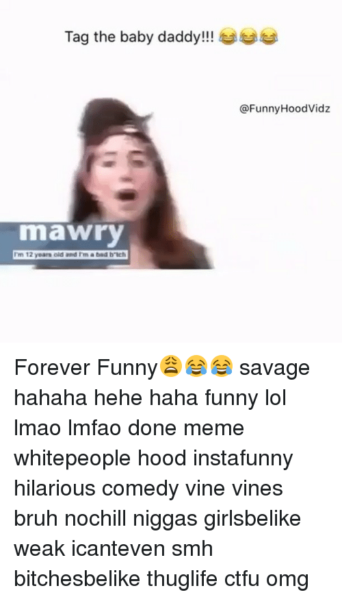 Baby Daddy, Ctfu, and Lol: Tag the baby daddy!!!  mawry  I'm 12 years old and Im a bad b Ich  @Funny HoodVidz Forever Funny😩😂😂 savage hahaha hehe haha funny lol lmao lmfao done meme whitepeople hood instafunny hilarious comedy vine vines bruh nochill niggas girlsbelike weak icanteven smh bitchesbelike thuglife ctfu omg