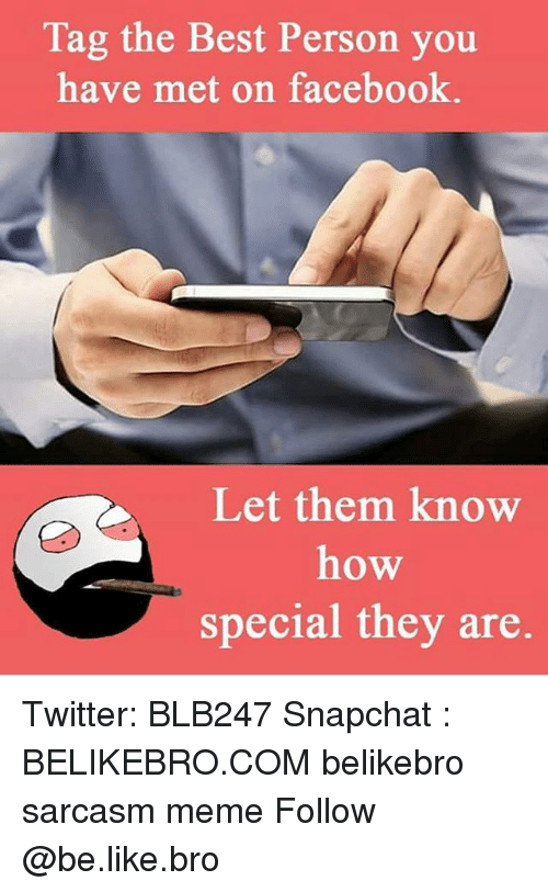 Be Like, Memes, and Snapchat: Tag the Best Person you.  have met on facebook.  Let them know  how  special they are. Twitter: BLB247 Snapchat : BELIKEBRO.COM belikebro sarcasm meme Follow @be.like.bro