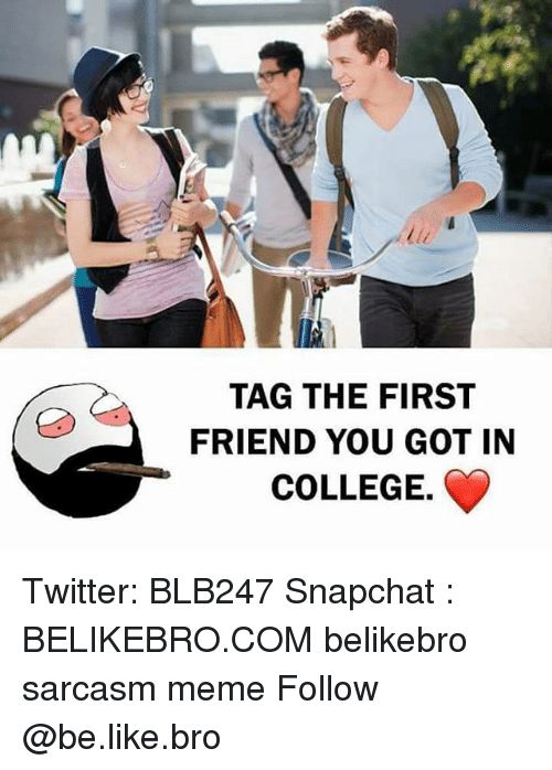 Be Like, College, and Meme: TAG THE FIRST  FRIEND YOU GOT IN  COLLEGE. Twitter: BLB247 Snapchat : BELIKEBRO.COM belikebro sarcasm meme Follow @be.like.bro