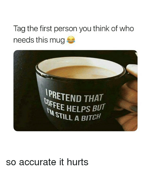 Bitch, Girl Memes, and Helps: Tag the first person you think of who  needs this mug  IPRETEND THAT  UFFEE HELPS BU  STILLA BITCH so accurate it hurts