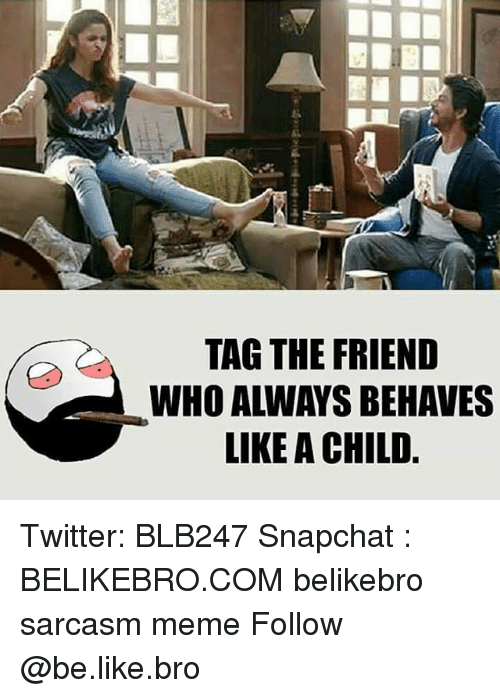 Be Like, Meme, and Memes: TAG THE FRIEND  WHO ALWAYS BEHAVES  LIKE A CHILD Twitter: BLB247 Snapchat : BELIKEBRO.COM belikebro sarcasm meme Follow @be.like.bro