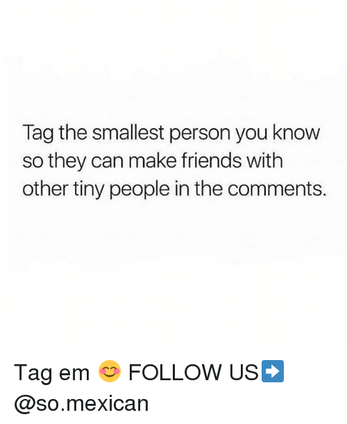 Friends, Memes, and Mexican: Tag the smallest person you knovw  so they can make friends with  other tiny people in the comments. Tag em 😊 FOLLOW US➡️ @so.mexican
