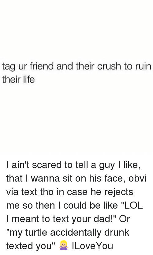 """Ruinning: tag ur friend and their crush to ruin  their life I ain't scared to tell a guy I like, that I wanna sit on his face, obvi via text tho in case he rejects me so then I could be like """"LOL I meant to text your dad!"""" Or """"my turtle accidentally drunk texted you"""" 🤷🏼♀️ ILoveYou"""