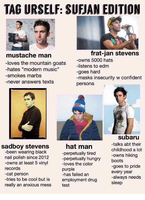 """Hungry, Music, and Black: TAG URSELF: SUFJAN EDITION  mustache marn  frat-jan stevens  e mountain goats ons 5000 hats  -hates """"modern music""""  -smokes marbs  -never answers texts  -listens to edm  -goes hard  -masks insecurity w confident  persona  subaru  -talks abt their  childhood a lot  -owns hiking  boots  -goes to pride  every year  sadboy stevens  hat man  -perpetually tired  -perpetually hungry  -been wearing black  nail polish since 2012  -owns at least 5 vinyl lves the color  records  -cat person  -tries to be cool but is employment drug  really an anxious mess test  purple  -has failed an  always needs  sleep"""