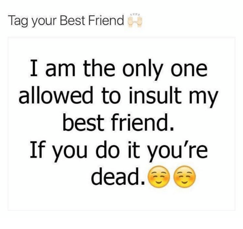 i am the only one: Tag your Best Friend  I am the only one  allowed to insult my  best friend  If you do it you're  dead