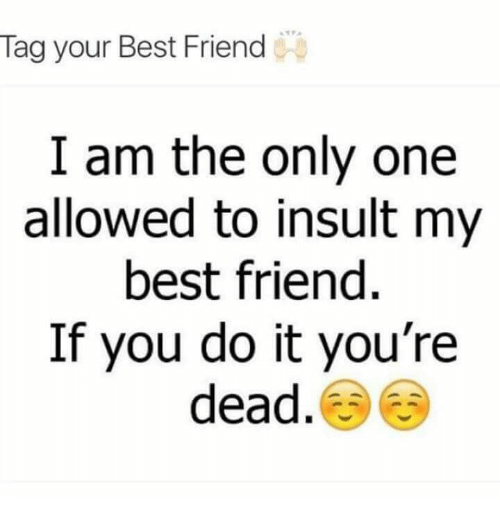 i am the only one: Tag your Best Friend  I am the only one  allowed to insult my  best friend  If you do it you're  dead.