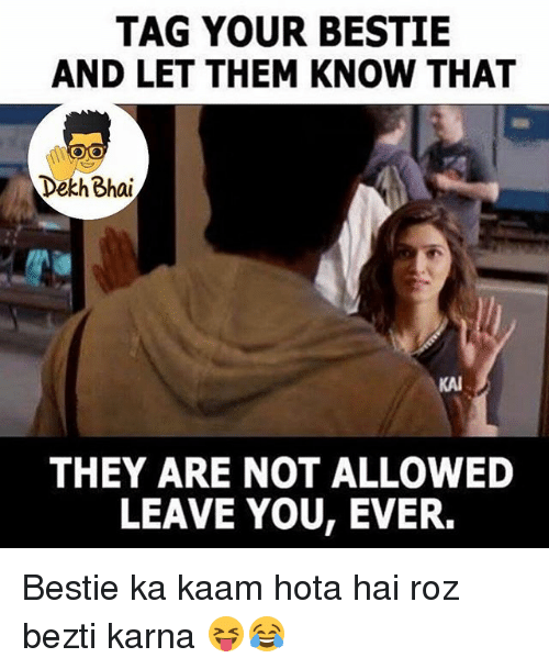Roz: TAG YOUR BESTIE  AND LET THEM KNOW THAT  Dekh Bhai  KAI  THEY ARE NOT ALLOWED  LEAVE YOU, EVER. Bestie ka kaam hota hai roz bezti karna 😝😂