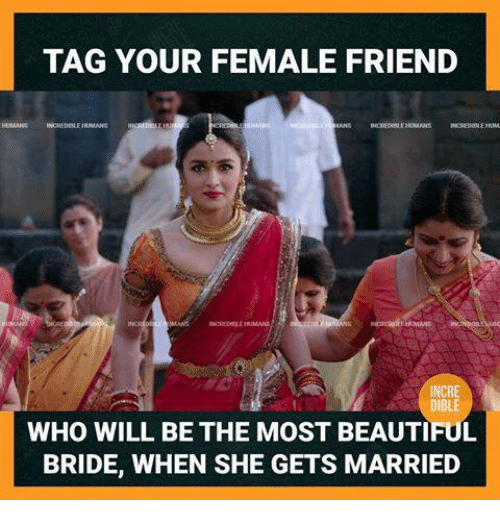 Female Friend: TAG YOUR FEMALE FRIEND  WHO WILL BE THE MOST BEAUTIFUL  BRIDE, WHEN SHE GETS MARRIED