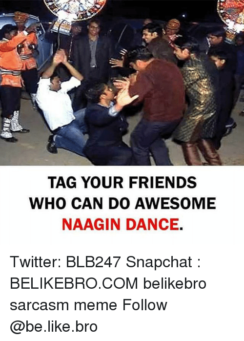 Be Like, Friends, and Meme: TAG YOUR FRIENDS  WHO CAN DO AWESOME  NAAGIN DANCE. Twitter: BLB247 Snapchat : BELIKEBRO.COM belikebro sarcasm meme Follow @be.like.bro