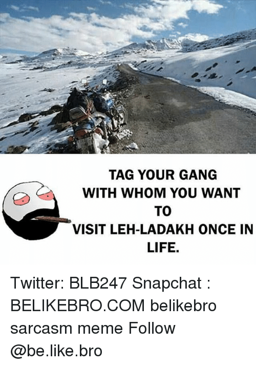 Be Like, Life, and Meme: TAG YOUR GANG  WITH WHOM YOU WANT  TO  VISIT LEH-LADAKH ONCE IN  LIFE, Twitter: BLB247 Snapchat : BELIKEBRO.COM belikebro sarcasm meme Follow @be.like.bro