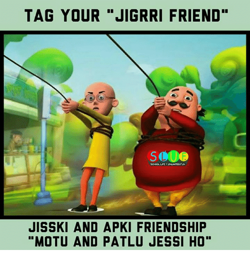 "Life, Memes, and School: TAG YOUR ""JIGRRI FRIEND""  SCHOOL LIFE UNLMTED FUN  JISSKI AND APKI FRIENDSHIP  ""MOTU AND PATLU JESSI HO"""