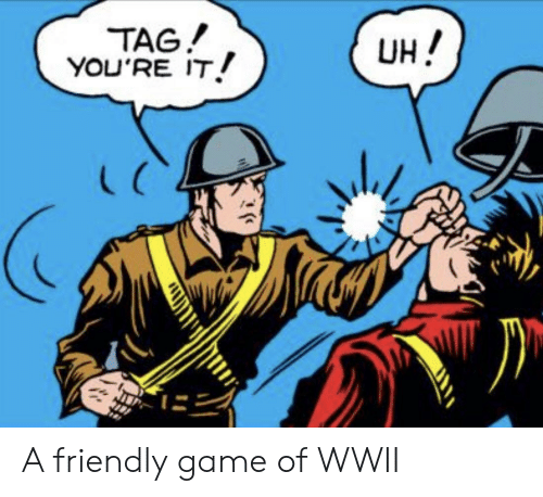 wwii: TAG!  YOU'RE IT  UH!  L C A friendly game of WWII