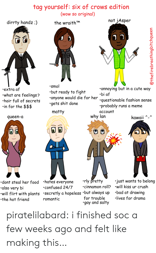 I Finished: tag yourself: six of crows edition  (wow so original)  the wraith  not jAsper  dirrty handz:)  .smol  .but ready to fight  anyone would die for her  .gets shit done  annoying but in a cute way  .bi af  questionable fashion sense  .probably runs a meme  account  .extra af  what are feelings?  hair full of secret  in for the $$$  matty  why lan  queen-a  Kawaii  dont steal her food hates everyone rly pretty  also very bi  will flirt with plants secretly a hopeless 'but always up 'bad at drawing  .the hot friend  just wants to belong  cinnamon roll? .will kiss ur crush  confused 24/7  for trouble  gay and salty  lives for drama  romantic piratelilabard:  i finished soc a few weeks ago and felt like making this…