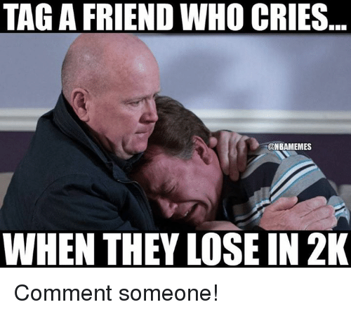 Nba, Who, and Friend: TAGA FRIEND WHO CRIES  @NBAMEMES  WHEN THEY LOSE IN 2K Comment someone!