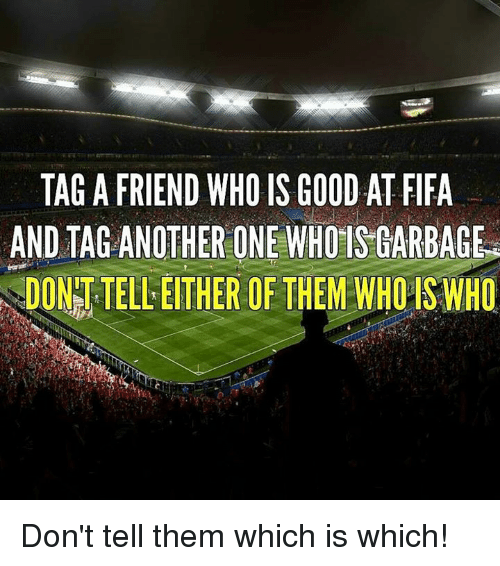 Another One, Another One, and Fifa: TAGA FRIEND WHO IS GOOD AT FIFA  AND TAG ANOTHER ONE WHOISGARBAGE  DONTTELLEITHER OF THEM WHO ISWHO Don't tell them which is which!