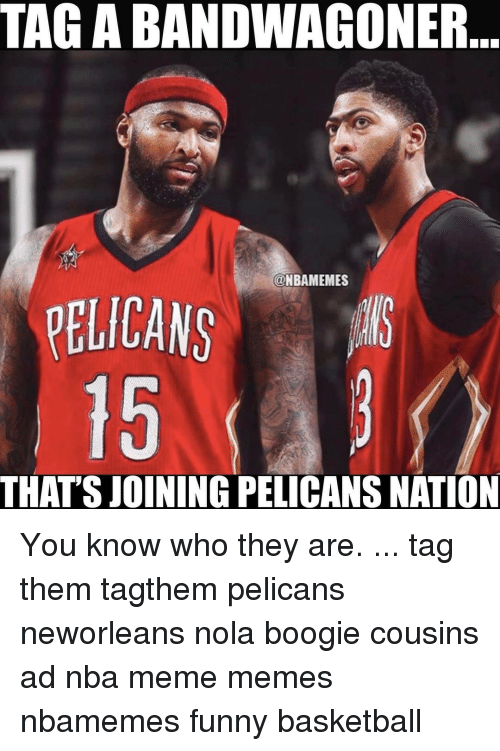 Memes, Nationalism, and 🤖: TAGABANDWAGONER  @NBAMEMES  PELICANS  THAT'S JOINING PELICANS NATION You know who they are. ... tag them tagthem pelicans neworleans nola boogie cousins ad nba meme memes nbamemes funny basketball