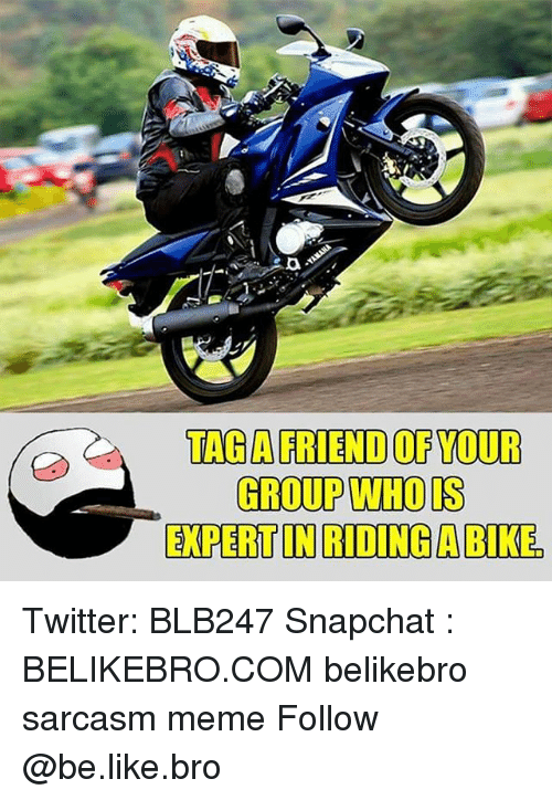 riding a bike: TAGAFRIEND OF YOUR  GROUP WHOIS  EXPERT IN RIDING A BIKE Twitter: BLB247 Snapchat : BELIKEBRO.COM belikebro sarcasm meme Follow @be.like.bro