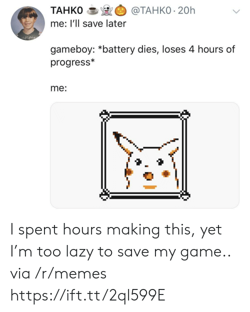 gameboy: TAHKO@TAHKO 20h  me: l'll save later  gameboy: *battery dies, loses 4 hours of  progress*  me: I spent hours making this, yet I'm too lazy to save my game.. via /r/memes https://ift.tt/2ql599E