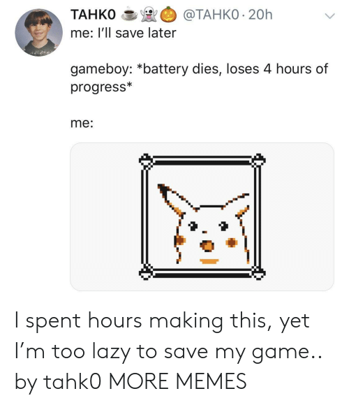gameboy: TAHKO@TAHKO 20h  me: l'll save later  gameboy: *battery dies, loses 4 hours of  progress*  me: I spent hours making this, yet I'm too lazy to save my game.. by tahk0 MORE MEMES