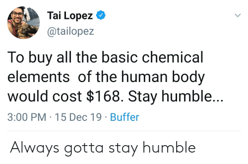 Stay Humble: Tai Lopez  @tailopez  To buy all the basic chemical  elements of the human body  would cost $168. Stay humble...  3:00 PM · 15 Dec 19 · Buffer Always gotta stay humble