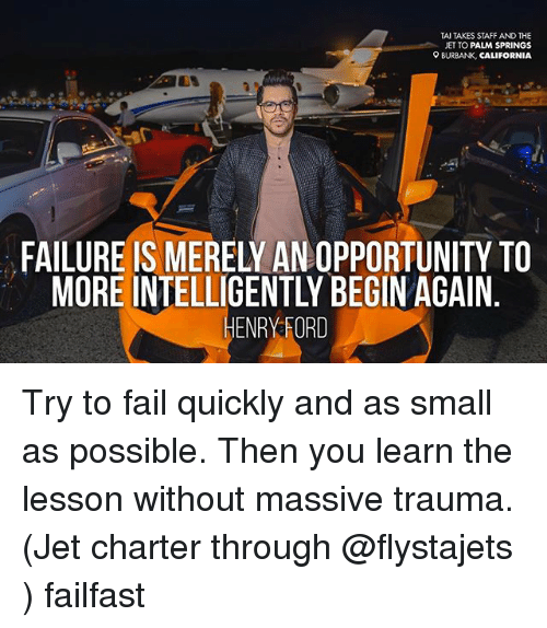 Fail, Memes, and California: TAI TAKES STAFF AND THE  JET TO PALM SPRINGS  9 BURBANK,  CALIFORNIA  MORE INTELLIGENTLY BEGIN AGAIN  HENRY ORD Try to fail quickly and as small as possible. Then you learn the lesson without massive trauma. (Jet charter through @flystajets ) failfast