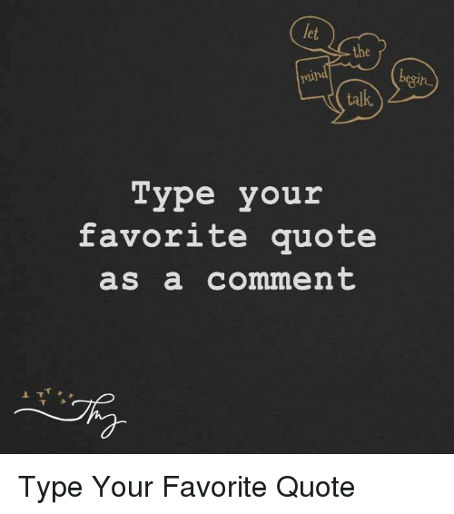 Memes, 🤖, and Favorite Quotes: taIk  Type your  favorite quote  as a comment Type Your Favorite Quote