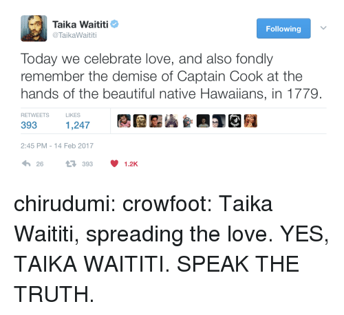 speak the truth: Taika Waititi  @ TaikaWaititi  Following  Today we celebrate love, and also fondly  remember the demise of Captain Cook at the  hands of the beautiful native Hawaiians, in 1779.  RETWEETS  LIKES  393  1,247  2:45 PM-14 Feb 2017  26393 1.2K chirudumi: crowfoot: Taika Waititi, spreading the love. YES, TAIKA WAITITI. SPEAK THE TRUTH.
