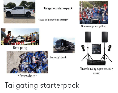 tailgating: Tailgating starterpack  *guy gets thrown through table*  One sane group grilling  Beer pong  Everybody's drunk  These blasting rap or country  music  *Everywhere* Tailgating starterpack
